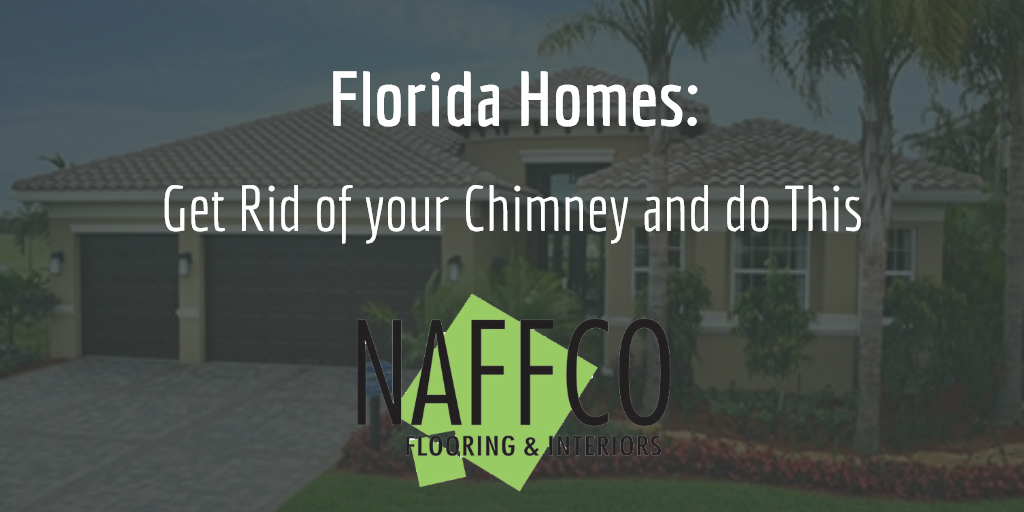 Naffco Flooring and Interiors - Blog - Florida Homes - Get Rid of your Chimney and do This